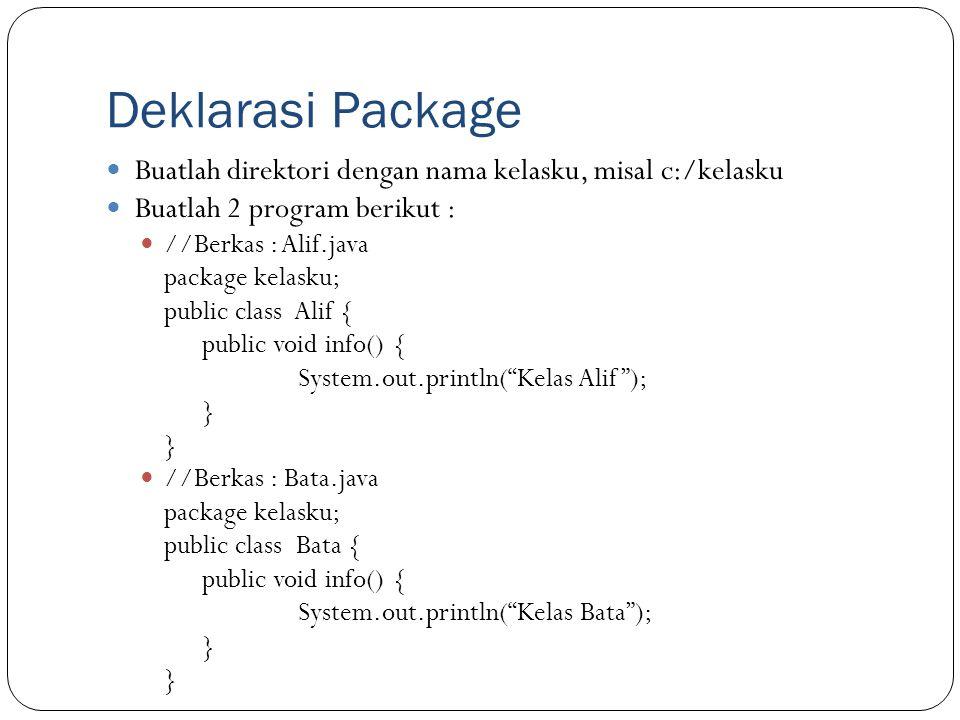 Deklarasi Package Buatlah direktori dengan nama kelasku, misal c:/kelasku Buatlah 2 program berikut : //Berkas : Alif.java package kelasku; public cla