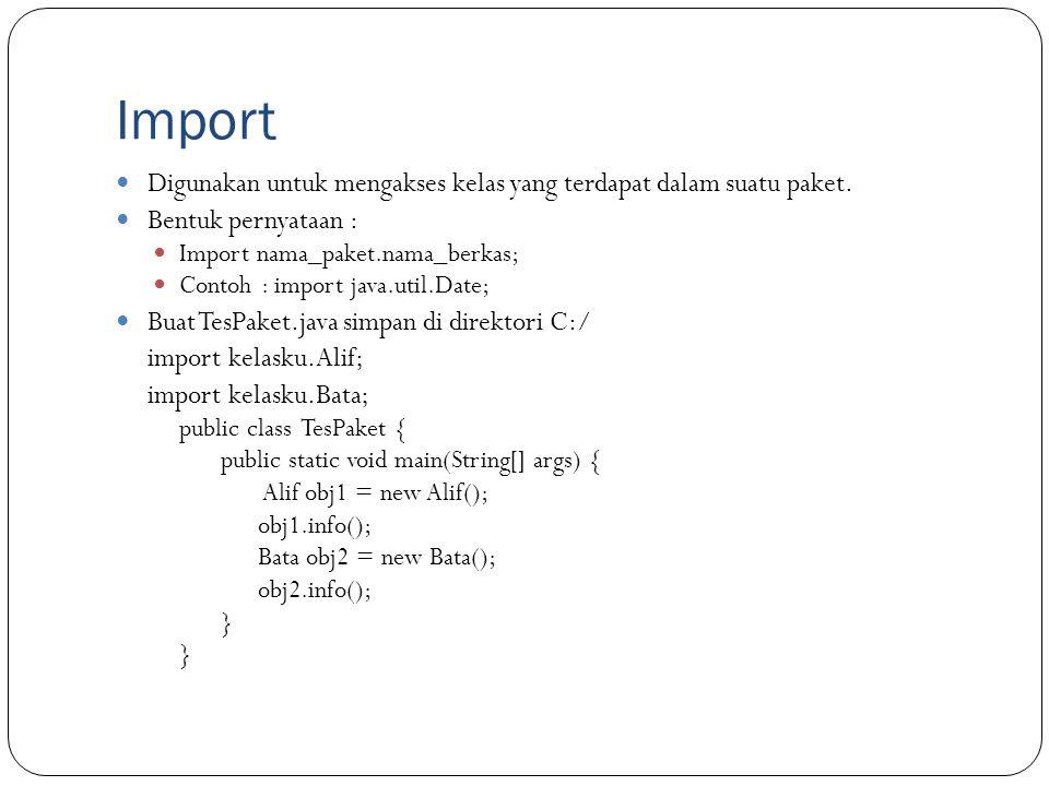 Import Digunakan untuk mengakses kelas yang terdapat dalam suatu paket. Bentuk pernyataan : Import nama_paket.nama_berkas; Contoh : import java.util.D