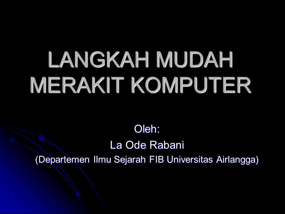 LANGKAH MUDAH MERAKIT KOMPUTER Oleh: La Ode Rabani (Departemen Ilmu Sejarah FIB Universitas Airlangga)