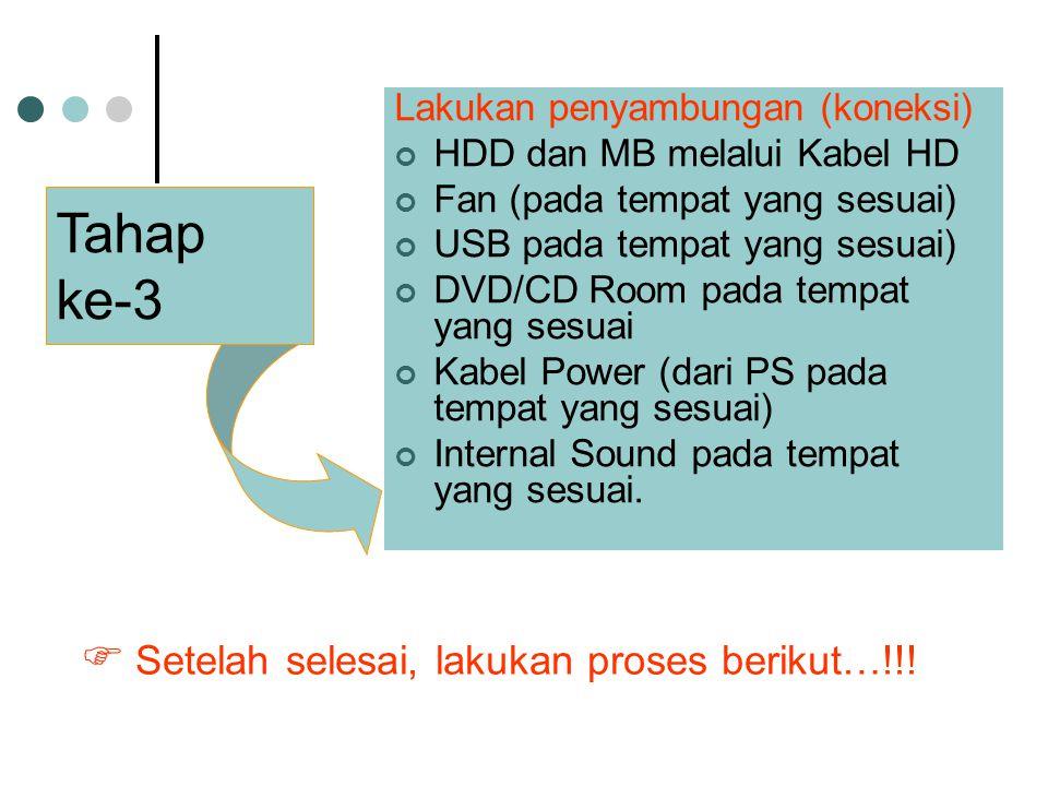 Lakukan penyambungan (koneksi) HDD dan MB melalui Kabel HD Fan (pada tempat yang sesuai) USB pada tempat yang sesuai) DVD/CD Room pada tempat yang sesuai Kabel Power (dari PS pada tempat yang sesuai) Internal Sound pada tempat yang sesuai.