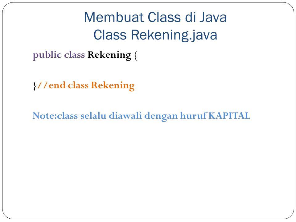 Membuat Class di Java Class Rekening.java public class Rekening { }//end class Rekening Note:class selalu diawali dengan huruf KAPITAL