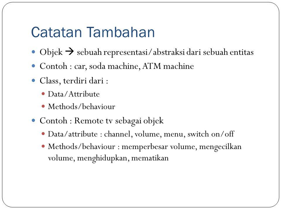 Catatan Tambahan Objek  sebuah representasi/abstraksi dari sebuah entitas Contoh : car, soda machine, ATM machine Class, terdiri dari : Data/Attribut