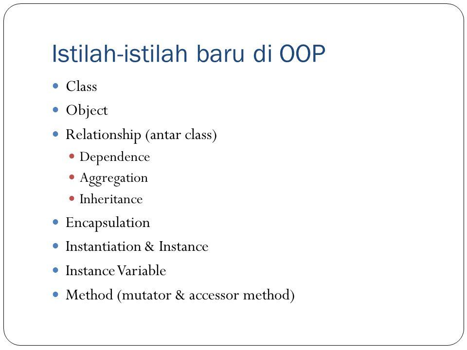 Istilah-istilah baru di OOP Class Object Relationship (antar class) Dependence Aggregation Inheritance Encapsulation Instantiation & Instance Instance
