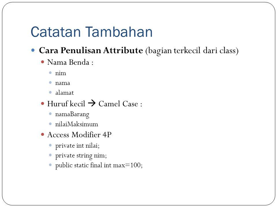 Catatan Tambahan Cara Penulisan Attribute (bagian terkecil dari class) Nama Benda : nim nama alamat Huruf kecil  Camel Case : namaBarang nilaiMaksimu