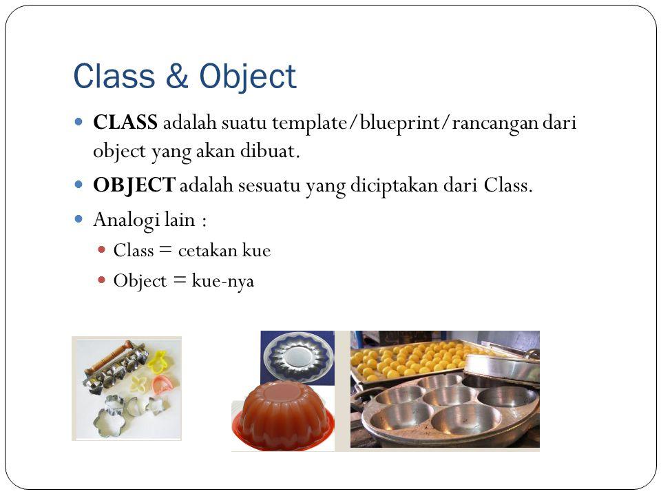 Class & Object CLASS adalah suatu template/blueprint/rancangan dari object yang akan dibuat. OBJECT adalah sesuatu yang diciptakan dari Class. Analogi