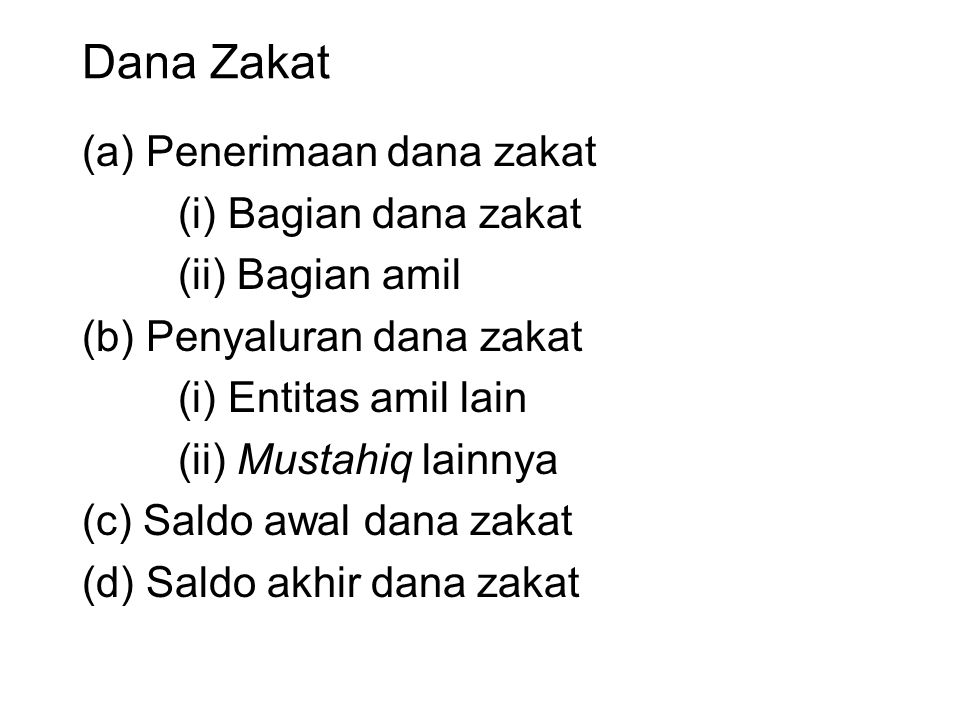 Dana Zakat (a) Penerimaan dana zakat (i) Bagian dana zakat (ii) Bagian amil (b) Penyaluran dana zakat (i) Entitas amil lain (ii) Mustahiq lainnya (c) Saldo awal dana zakat (d) Saldo akhir dana zakat