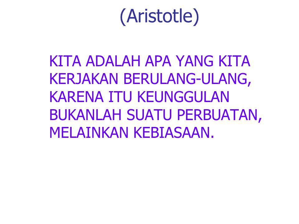KITA ADALAH APA YANG KITA KERJAKAN BERULANG-ULANG, KARENA ITU KEUNGGULAN BUKANLAH SUATU PERBUATAN, MELAINKAN KEBIASAAN. (Aristotle)