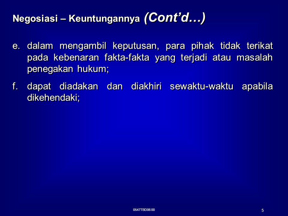 0547TBD06 00 5 Negosiasi – Keuntungannya (Cont'd…) e.dalam mengambil keputusan, para pihak tidak terikat pada kebenaran fakta-fakta yang terjadi atau