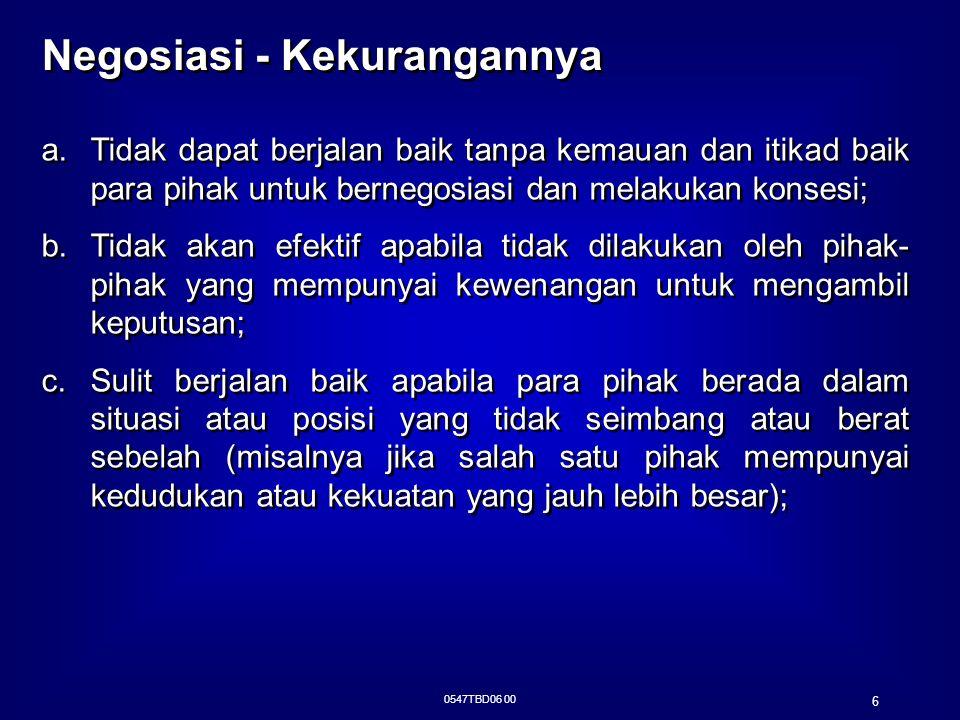 0547TBD06 00 7 Negosiasi - Kekurangannya (Cont'd…) d.Mungkin saja dilakukan oleh pihak yang hanya bermaksud untuk menunda-nunda penyelesaian suatu sengketa atau yang bermaksud untuk mengetahui informasi-informasi tertentu yang dirahasiakan pihak lawan; e.Dapat membuka rahasia mengenai kekuatan atau kelemahan salah satu pihak; f.Mungkin membuat kesepakatan yang kurang menguntungkan; g.Sengketa yang dapat diselesaikan hanyalah sengketa yang menurut hukum di Indonesia dapat didamaikan; d.Mungkin saja dilakukan oleh pihak yang hanya bermaksud untuk menunda-nunda penyelesaian suatu sengketa atau yang bermaksud untuk mengetahui informasi-informasi tertentu yang dirahasiakan pihak lawan; e.Dapat membuka rahasia mengenai kekuatan atau kelemahan salah satu pihak; f.Mungkin membuat kesepakatan yang kurang menguntungkan; g.Sengketa yang dapat diselesaikan hanyalah sengketa yang menurut hukum di Indonesia dapat didamaikan;