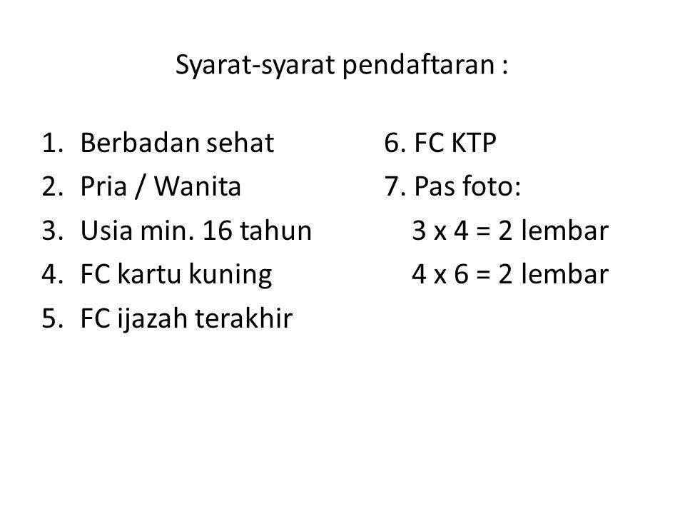 Syarat-syarat pendaftaran : 1.Berbadan sehat6. FC KTP 2.Pria / Wanita7. Pas foto: 3.Usia min. 16 tahun 3 x 4 = 2 lembar 4.FC kartu kuning 4 x 6 = 2 le