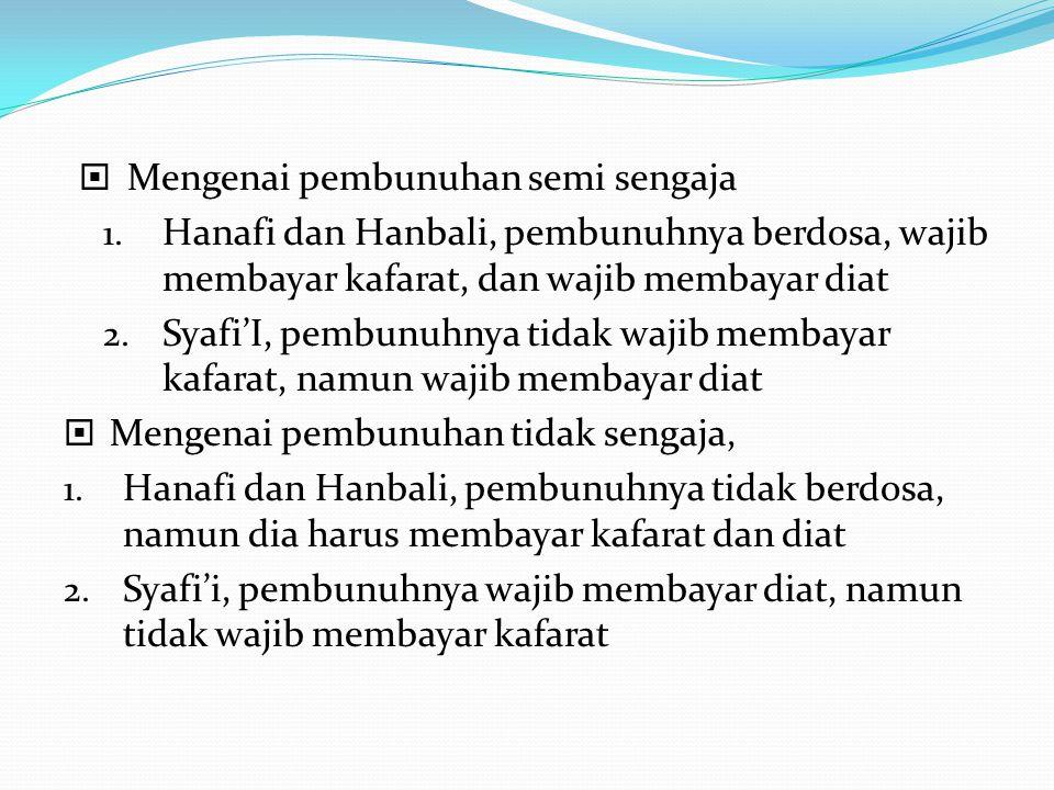  Mengenai pembunuhan semi sengaja 1. Hanafi dan Hanbali, pembunuhnya berdosa, wajib membayar kafarat, dan wajib membayar diat 2. Syafi'I, pembunuhnya