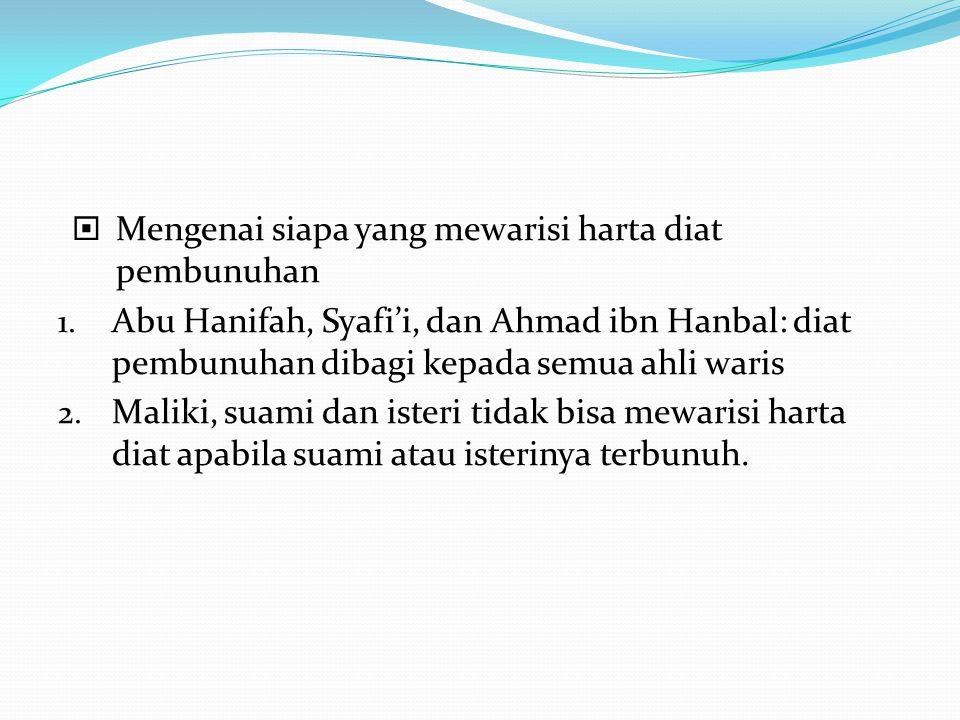  Mengenai siapa yang mewarisi harta diat pembunuhan 1. Abu Hanifah, Syafi'i, dan Ahmad ibn Hanbal: diat pembunuhan dibagi kepada semua ahli waris 2.