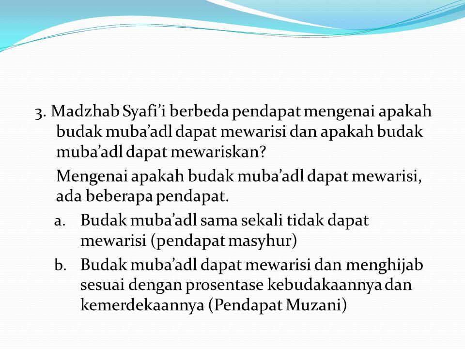 3. Madzhab Syafi'i berbeda pendapat mengenai apakah budak muba'adl dapat mewarisi dan apakah budak muba'adl dapat mewariskan? Mengenai apakah budak mu