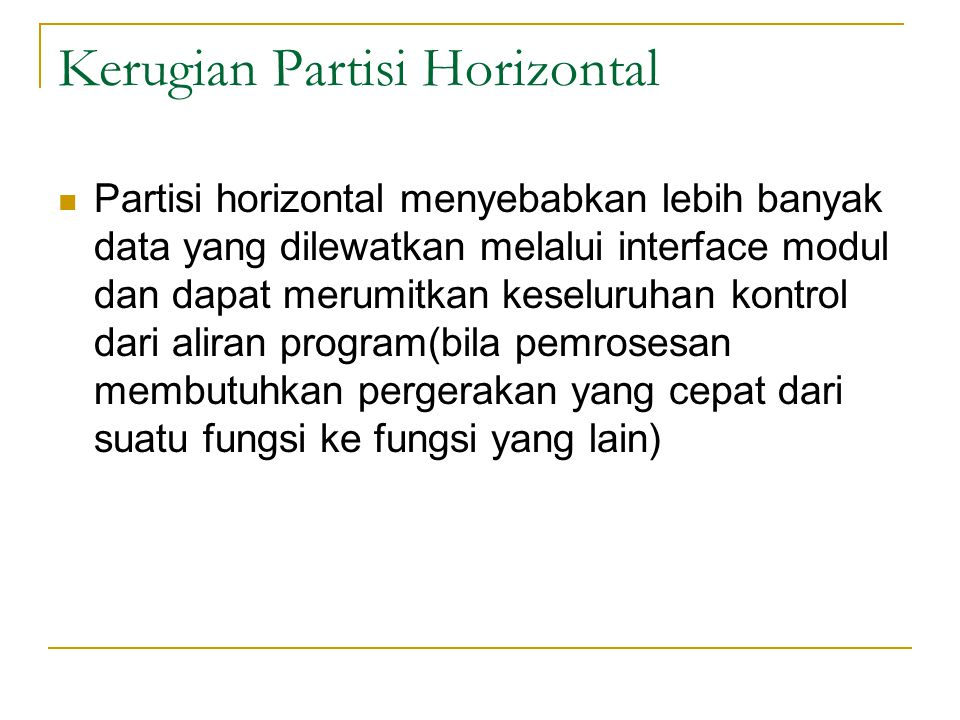 Kerugian Partisi Horizontal Partisi horizontal menyebabkan lebih banyak data yang dilewatkan melalui interface modul dan dapat merumitkan keseluruhan kontrol dari aliran program(bila pemrosesan membutuhkan pergerakan yang cepat dari suatu fungsi ke fungsi yang lain)
