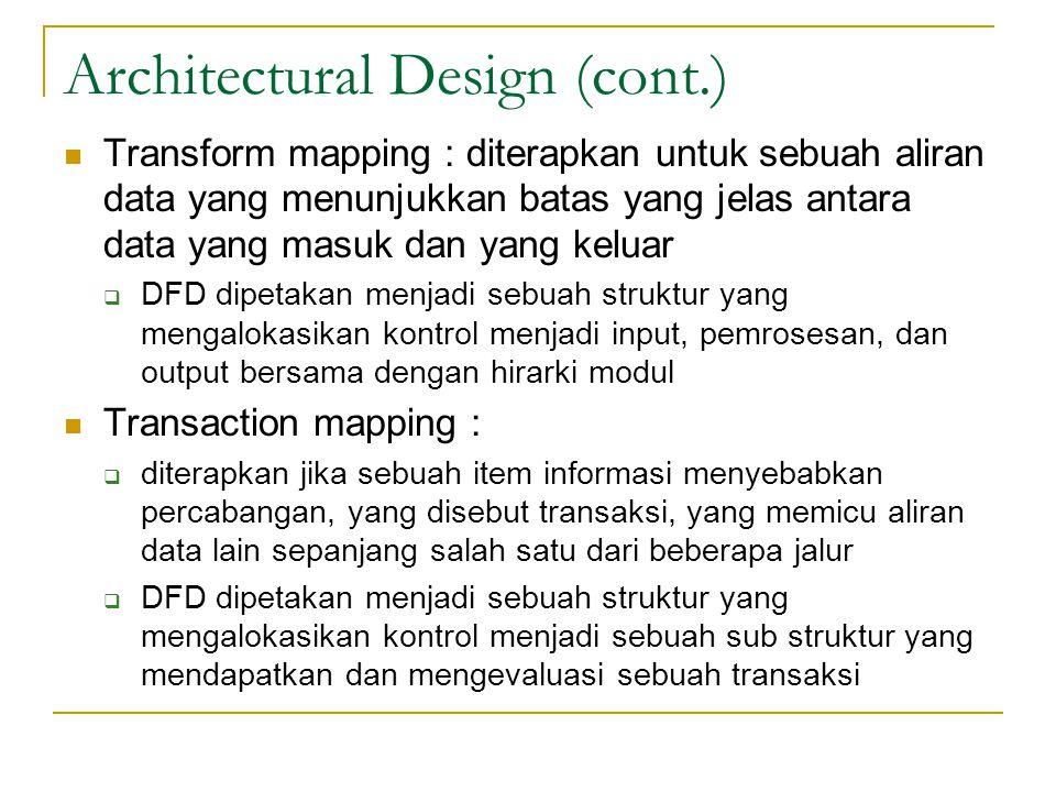 Architectural Design (cont.) Transform mapping : diterapkan untuk sebuah aliran data yang menunjukkan batas yang jelas antara data yang masuk dan yang keluar  DFD dipetakan menjadi sebuah struktur yang mengalokasikan kontrol menjadi input, pemrosesan, dan output bersama dengan hirarki modul Transaction mapping :  diterapkan jika sebuah item informasi menyebabkan percabangan, yang disebut transaksi, yang memicu aliran data lain sepanjang salah satu dari beberapa jalur  DFD dipetakan menjadi sebuah struktur yang mengalokasikan kontrol menjadi sebuah sub struktur yang mendapatkan dan mengevaluasi sebuah transaksi