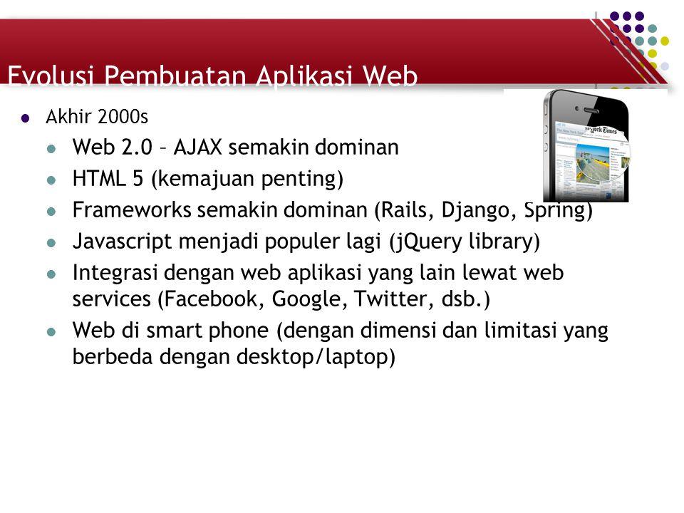 Evolusi Pembuatan Aplikasi Web Akhir 2000s Web 2.0 – AJAX semakin dominan HTML 5 (kemajuan penting) Frameworks semakin dominan (Rails, Django, Spring)
