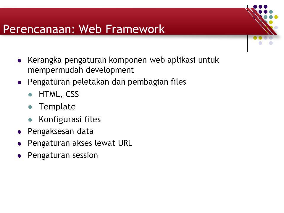 Perencanaan: Web Framework Kerangka pengaturan komponen web aplikasi untuk mempermudah development Pengaturan peletakan dan pembagian files HTML, CSS