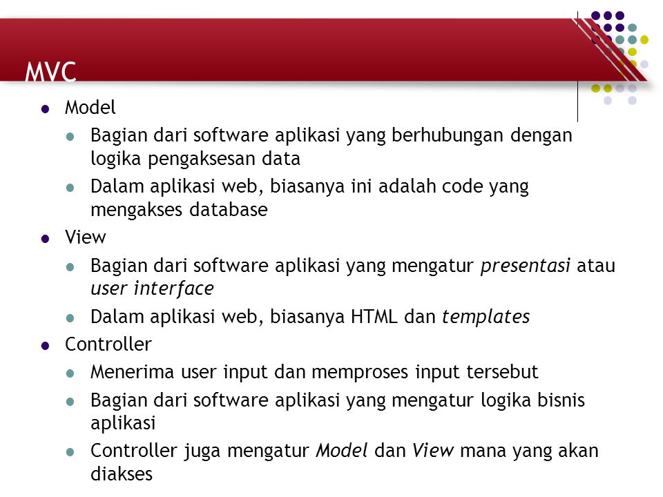 MVC Model Bagian dari software aplikasi yang berhubungan dengan logika pengaksesan data Dalam aplikasi web, biasanya ini adalah code yang mengakses da