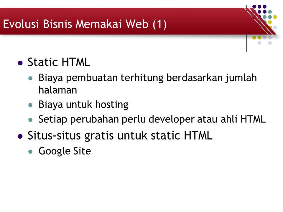 Evolusi Bisnis Memakai Web (1) Static HTML Biaya pembuatan terhitung berdasarkan jumlah halaman Biaya untuk hosting Setiap perubahan perlu developer a