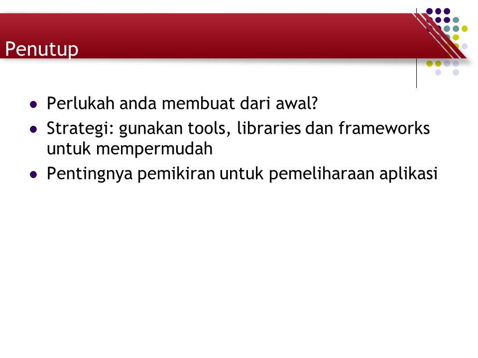 Penutup Perlukah anda membuat dari awal? Strategi: gunakan tools, libraries dan frameworks untuk mempermudah Pentingnya pemikiran untuk pemeliharaan a