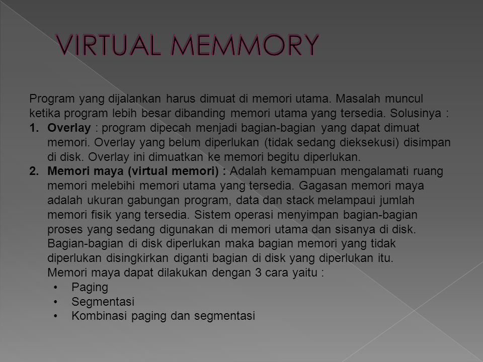 Program yang dijalankan harus dimuat di memori utama. Masalah muncul ketika program lebih besar dibanding memori utama yang tersedia. Solusinya : 1.Ov