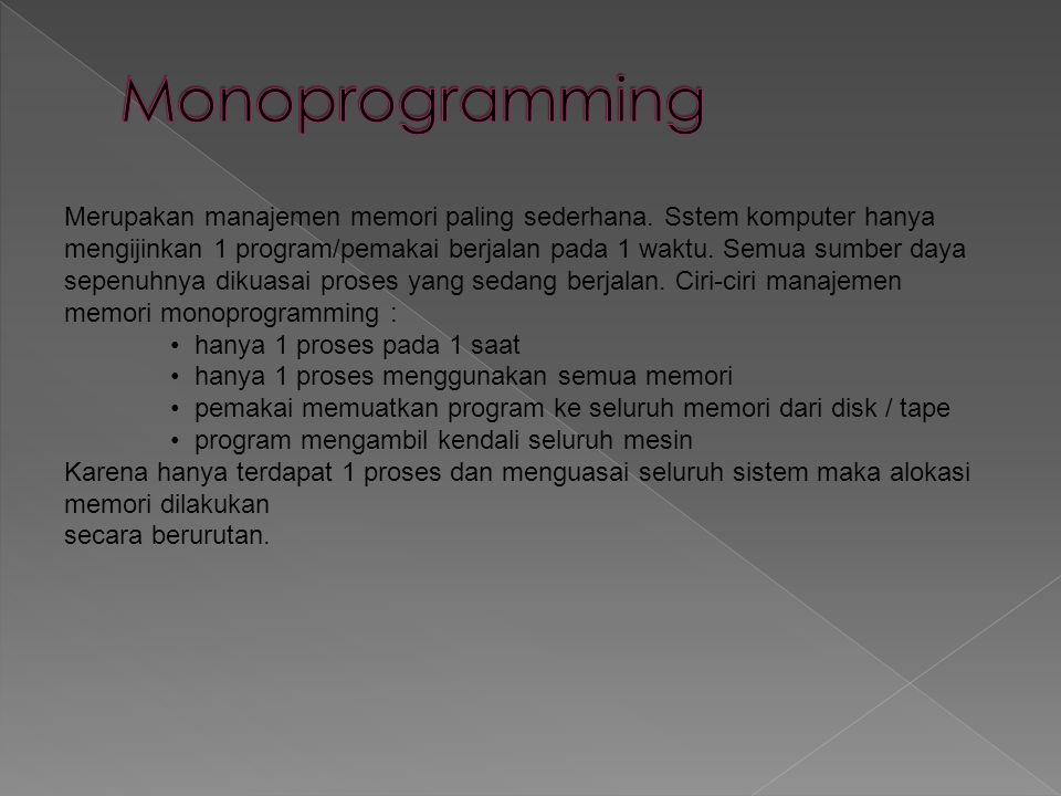 Merupakan manajemen memori paling sederhana. Sstem komputer hanya mengijinkan 1 program/pemakai berjalan pada 1 waktu. Semua sumber daya sepenuhnya di