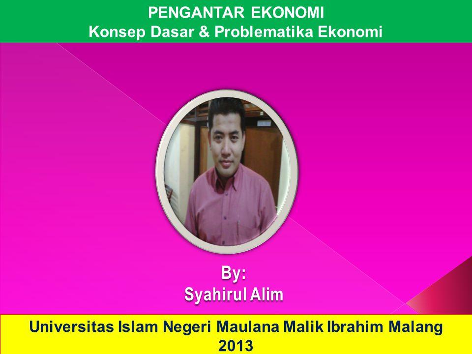 PENGANTAR EKONOMI Konsep Dasar & Problematika Ekonomi Universitas Islam Negeri Maulana Malik Ibrahim Malang 2013 By: Syahirul Alim