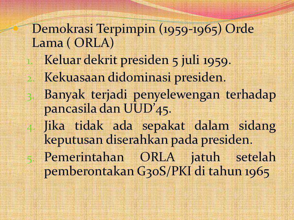Demokrasi Terpimpin (1959-1965) Orde Lama ( ORLA) 1. Keluar dekrit presiden 5 juli 1959. 2. Kekuasaan didominasi presiden. 3. Banyak terjadi penyelewe