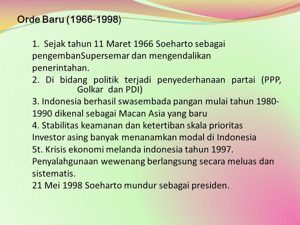Orde Baru (1966-1998) 1. Sejak tahun 11 Maret 1966 Soeharto sebagai pengembanSupersemar dan mengendalikan penerintahan. 2. Di bidang politik terjadi p