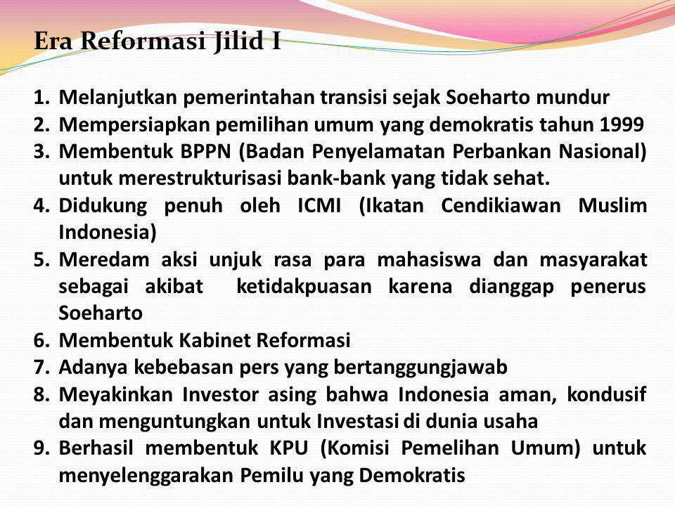 Era Reformasi Jilid I 1.Melanjutkan pemerintahan transisi sejak Soeharto mundur 2.Mempersiapkan pemilihan umum yang demokratis tahun 1999 3.Membentuk