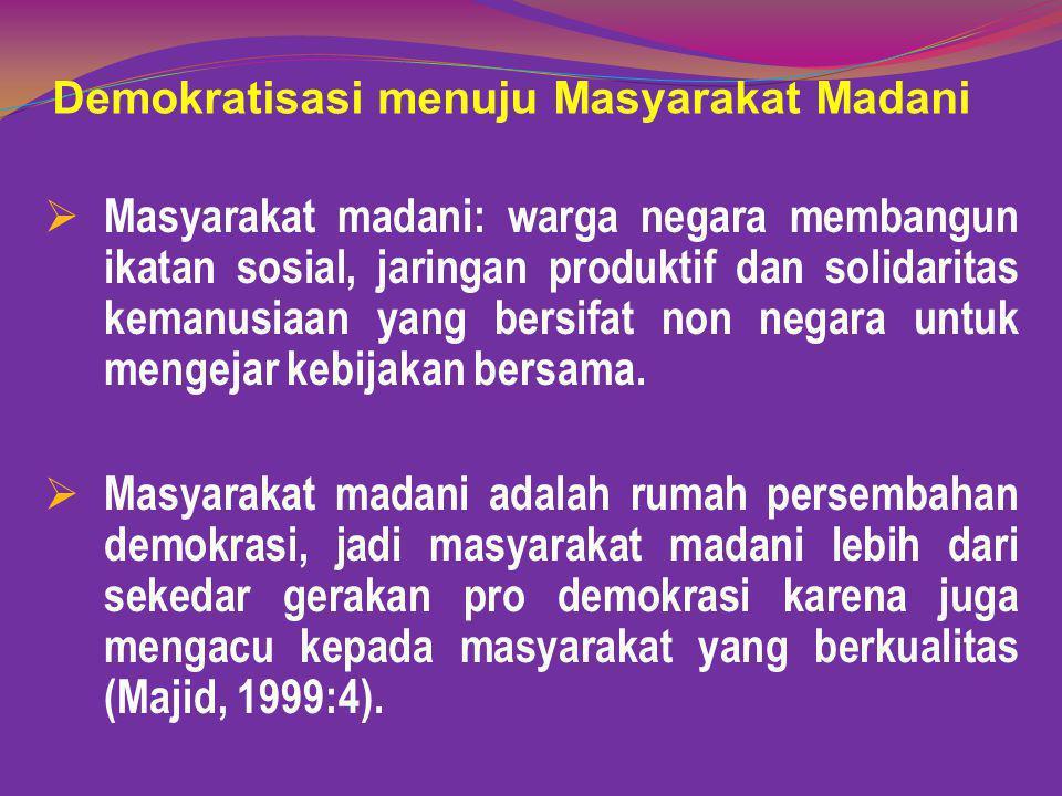 Demokratisasi menuju Masyarakat Madani  Masyarakat madani: warga negara membangun ikatan sosial, jaringan produktif dan solidaritas kemanusiaan yang