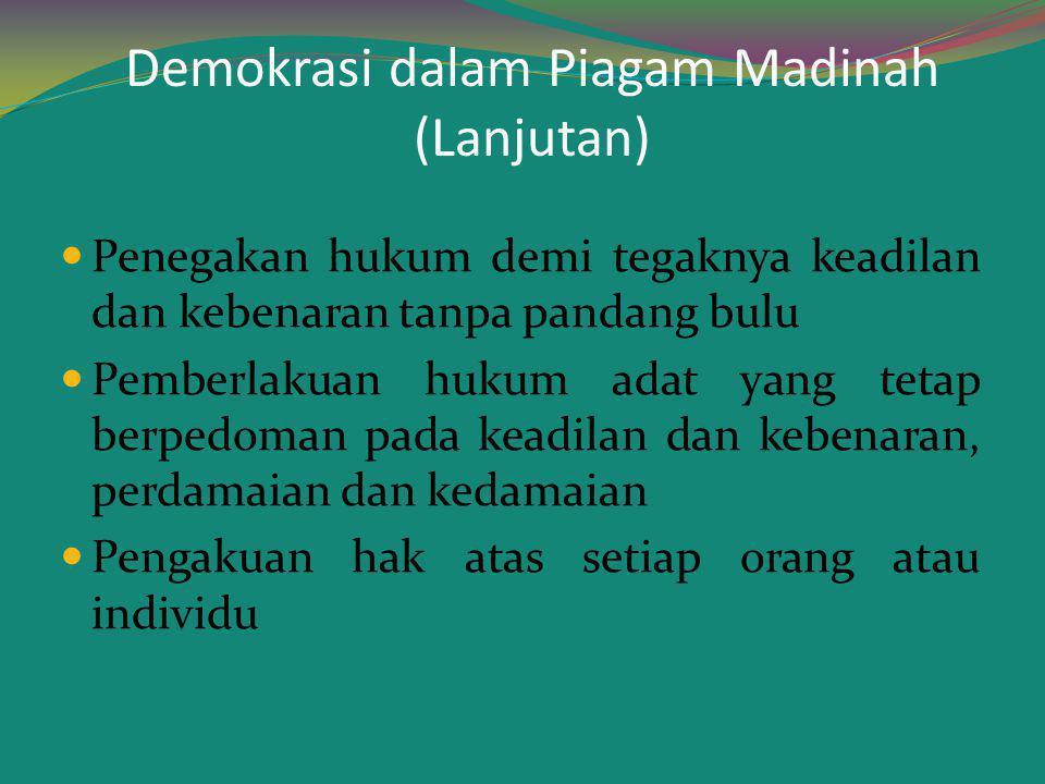 Demokrasi dalam Piagam Madinah (Lanjutan) Penegakan hukum demi tegaknya keadilan dan kebenaran tanpa pandang bulu Pemberlakuan hukum adat yang tetap b