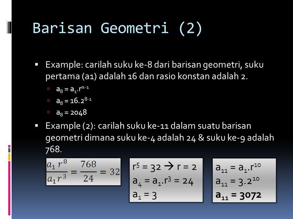 Barisan Geometri (2)  Example: carilah suku ke-8 dari barisan geometri, suku pertama (a1) adalah 16 dan rasio konstan adalah 2.  a 8 = a 1.r n-1  a