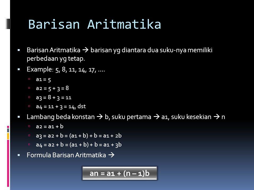 Barisan Aritmatika (2)  Example: carilah suku ke-10 dari barisan berikut = 3, 7, 11, 15, 19, …  Penyelesaian: a1 = 3, b = 4, n = 10  a10 = 3 + (10 – 1)4  a10 = 39  Example(2): carilah suku ke-21 dalam barisan aritmatika dimana suku ke-5 dan suku ke-11 adalah 41 dan 23.