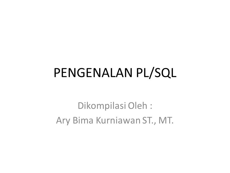 PENGENALAN PL/SQL Dikompilasi Oleh : Ary Bima Kurniawan ST., MT.