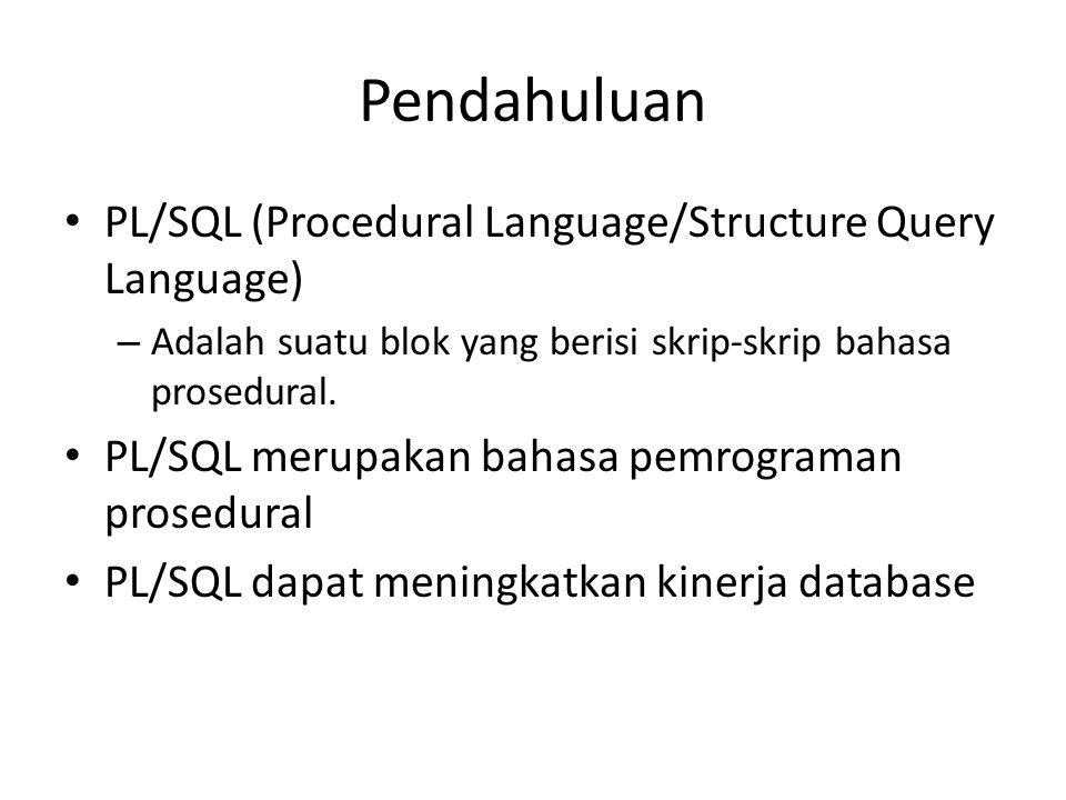Pendahuluan PL/SQL (Procedural Language/Structure Query Language) – Adalah suatu blok yang berisi skrip-skrip bahasa prosedural. PL/SQL merupakan baha