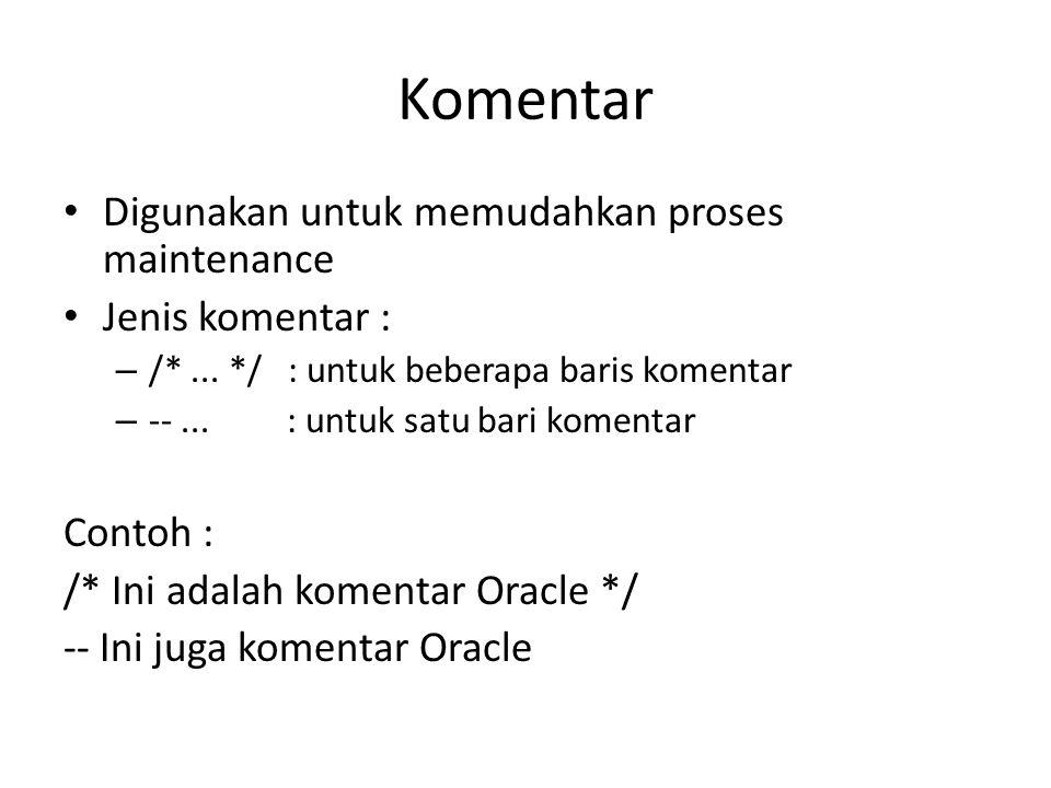 Komentar Digunakan untuk memudahkan proses maintenance Jenis komentar : – /*... */ : untuk beberapa baris komentar – --... : untuk satu bari komentar