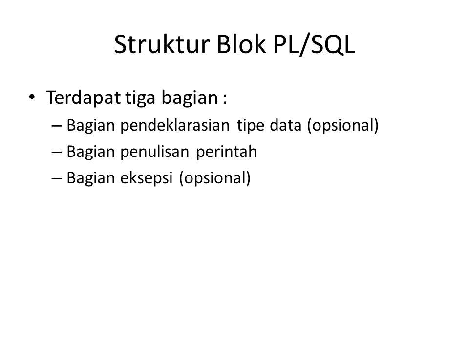 Struktur Blok PL/SQL Terdapat tiga bagian : – Bagian pendeklarasian tipe data (opsional) – Bagian penulisan perintah – Bagian eksepsi (opsional)