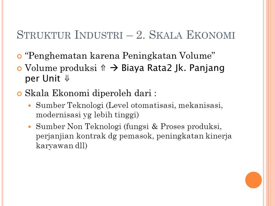 """S TRUKTUR I NDUSTRI – 2. S KALA E KONOMI """"Penghematan karena Peningkatan Volume"""" Volume produksi ⇑  Biaya Rata2 Jk. Panjang per Unit ⇓ Skala Ekonomi"""
