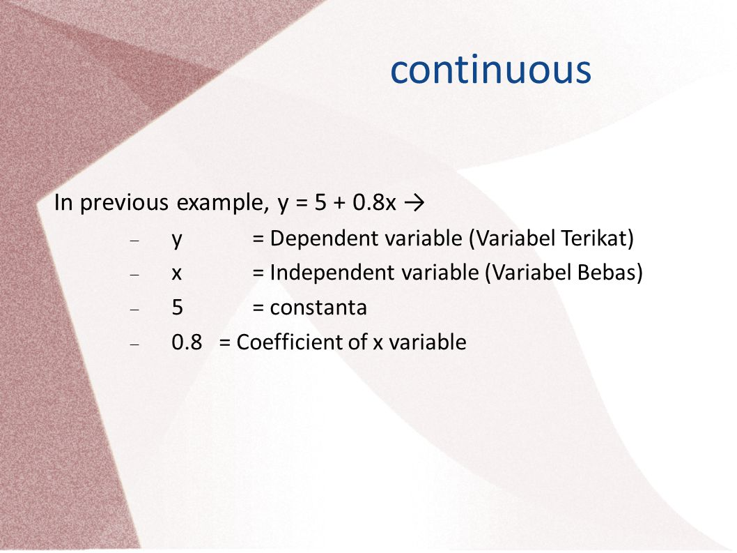 continuous In previous example, y = 5 + 0.8x →  y = Dependent variable (Variabel Terikat)  x = Independent variable (Variabel Bebas)  5 = constanta  0.8 = Coefficient of x variable