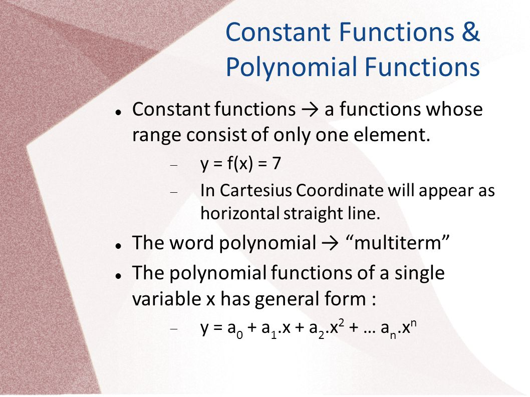 Subclasses of Polynomial Functions Case of n = 0→ y = a 0 → Constant Functions Case of n = 1→ y = a 0 + a 1.x → Linear Functions Case of n = 2→ y = a 0 + a 1.x + a 2.x 2 → Quadratic Functions Case of n = 3→ y = a 0 + a 1.x + a 2.x 2 + a 3.x 3 → Cubic Functions