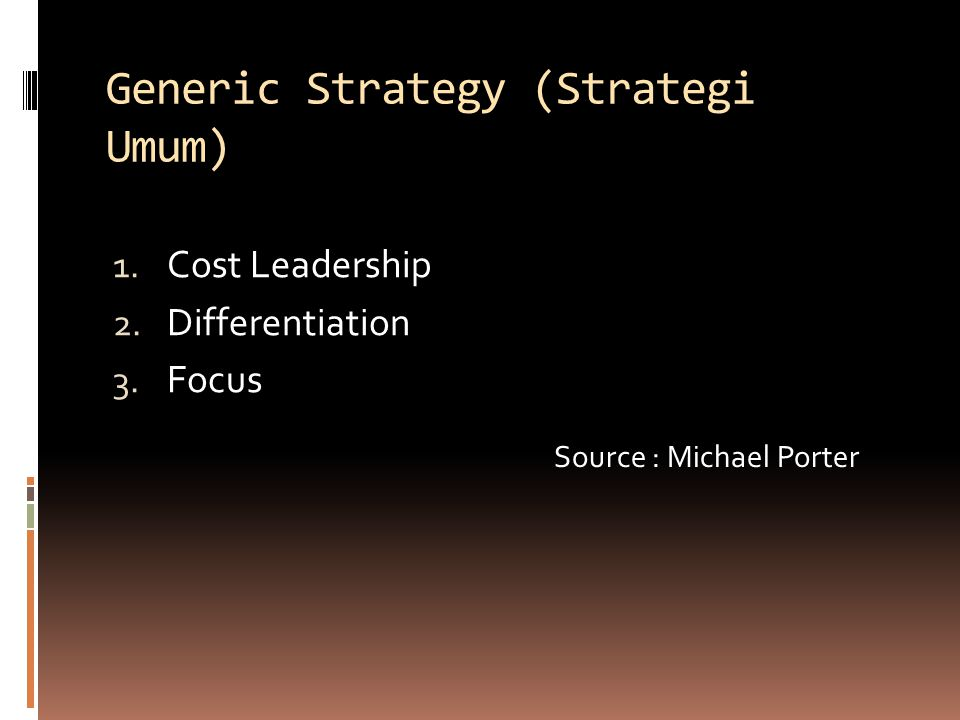 Generic Strategy (Strategi Umum) 1. Cost Leadership 2. Differentiation 3. Focus Source : Michael Porter