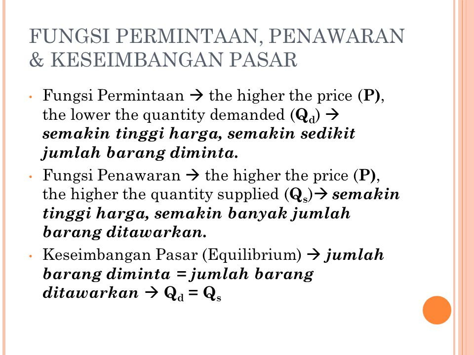 FUNGSI PERMINTAAN, PENAWARAN & KESEIMBANGAN PASAR Fungsi Permintaan  the higher the price ( P), the lower the quantity demanded ( Q d )  semakin tin