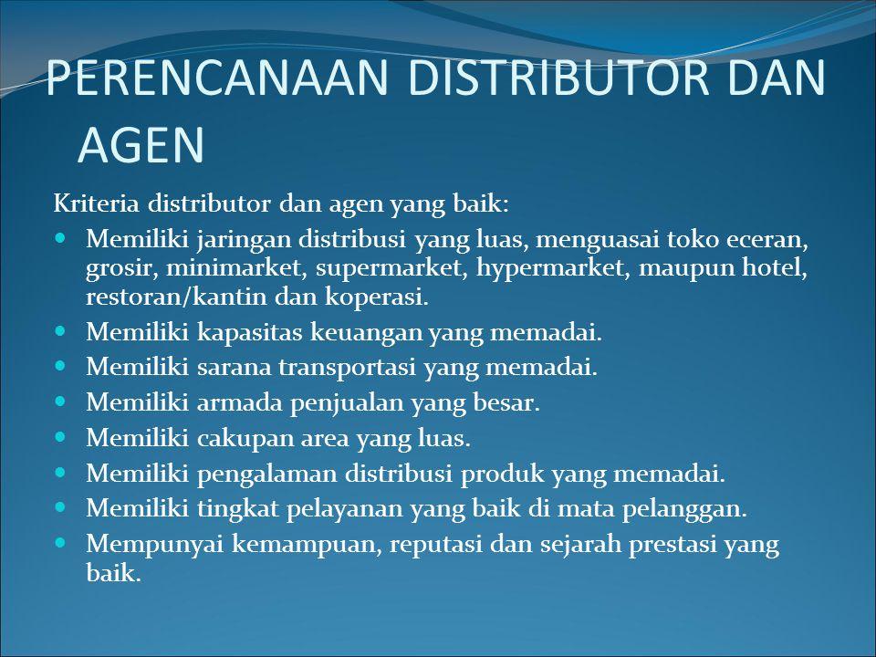 PERENCANAAN DISTRIBUTOR DAN AGEN Kriteria distributor dan agen yang baik: Memiliki jaringan distribusi yang luas, menguasai toko eceran, grosir, minim