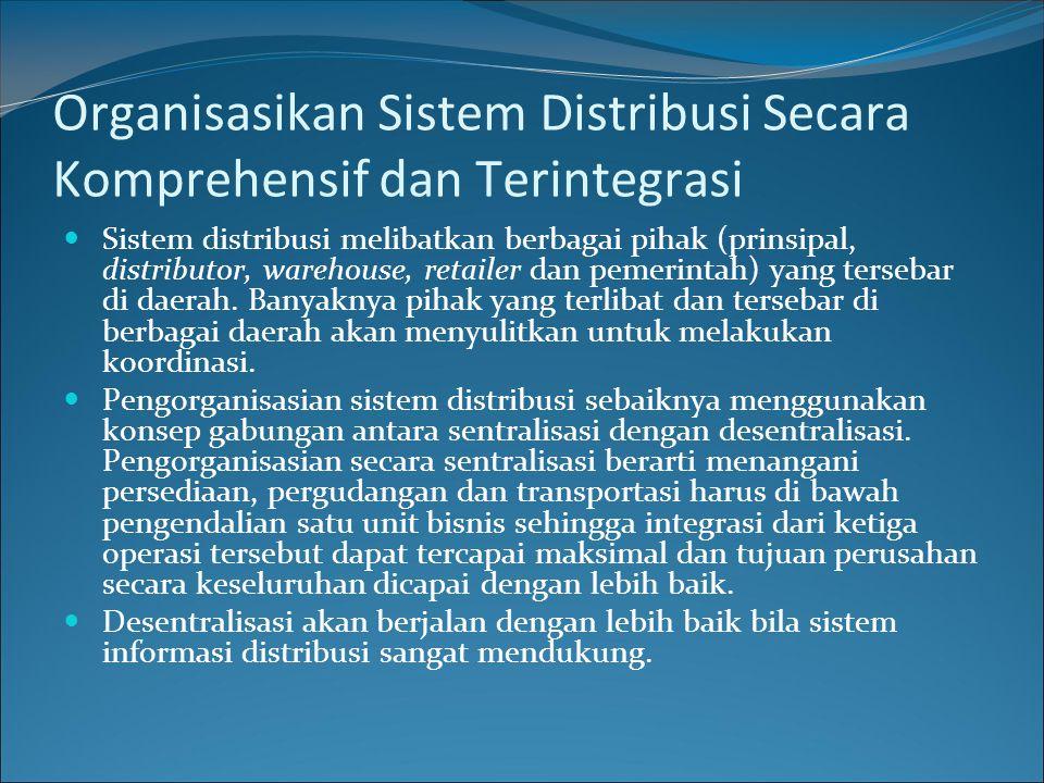 Organisasikan Sistem Distribusi Secara Komprehensif dan Terintegrasi Sistem distribusi melibatkan berbagai pihak (prinsipal, distributor, warehouse, retailer dan pemerintah) yang tersebar di daerah.