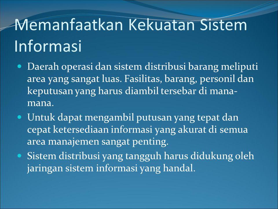 Memanfaatkan Kekuatan Sistem Informasi Daerah operasi dan sistem distribusi barang meliputi area yang sangat luas. Fasilitas, barang, personil dan kep