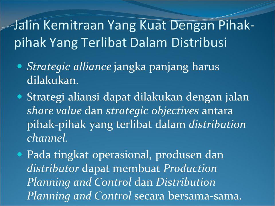 Jalin Kemitraan Yang Kuat Dengan Pihak- pihak Yang Terlibat Dalam Distribusi Strategic alliance jangka panjang harus dilakukan. Strategi aliansi dapat