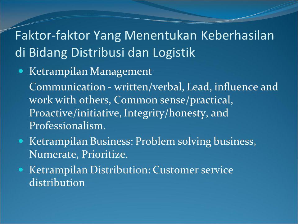 Faktor-faktor Yang Menentukan Keberhasilan di Bidang Distribusi dan Logistik Ketrampilan Management Communication - written/verbal, Lead, influence and work with others, Common sense/practical, Proactive/initiative, Integrity/honesty, and Professionalism.