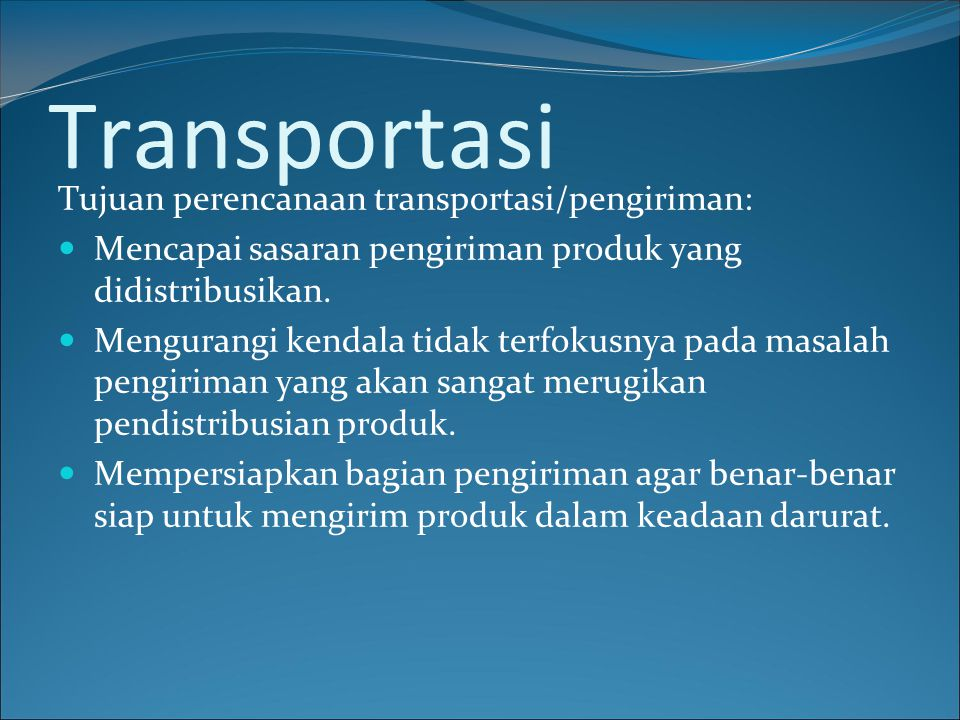 Transportasi Tujuan perencanaan transportasi/pengiriman: Mencapai sasaran pengiriman produk yang didistribusikan. Mengurangi kendala tidak terfokusnya