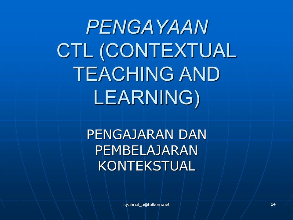 syahrial_a@telkom.net 14 PENGAYAAN CTL (CONTEXTUAL TEACHING AND LEARNING) PENGAJARAN DAN PEMBELAJARAN KONTEKSTUAL